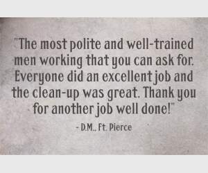 """The most polite and well-trained men working that you can ask for. Everyone did an excellent job and the clean-up was great. Thank you for another job well done!"" - D.M"" ft. Pierce"
