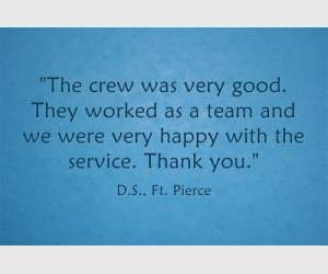 """The crew was very good. They worked as a team and we were very happy with the service. Thank you."" D.S., Ft. Pierce"