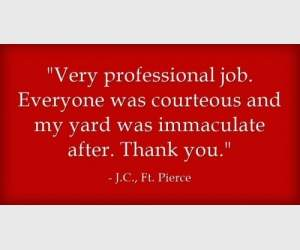 """Very professional job. Everyone was courteous and my yard was immaculate after. Thank you."" J.C., Ft. Pierce"