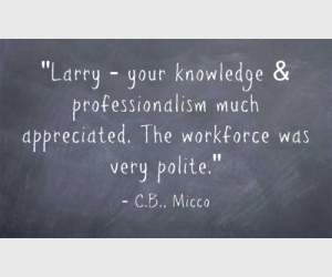 """Larry - your knowledge & professionalism much appreciated. The workforce was very polite."" C.B., Micco"